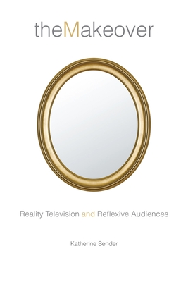 The Makeover: Reality Television and Reflexive Audiences - Sender, Katherine