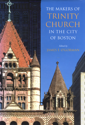 The Makers of Trinity Church in the City of Boston - O'Gorman, James F (Editor)