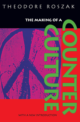 The Making of a Counter Culture: Reflections on the Technocratic Society and Its Youthful Opposition - Roszak, Theodore