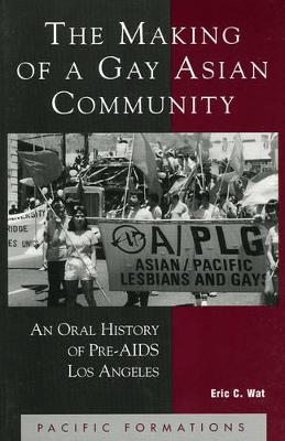 The Making of a Gay Asian Community: An Oral History of Pre-AIDS Los Angeles - Wat, Eric C