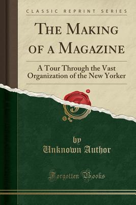 The Making of a Magazine: A Tour Through the Vast Organization of the New Yorker (Classic Reprint) - Author, Unknown