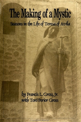 The Making of a Mystic: Seasons in the Life of Teresa of Avila - Gross Jr, Francis L, and Gross, Toni Perior