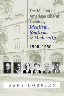 The Making of American Liberal Theology: Idealism, Realism, and Modernity, 1900-1950 - Dorrien, Gary