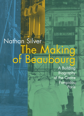 The Making of Beaubourg: A Building Biography of the Centre Pompidou, Paris - Silver, Nathan