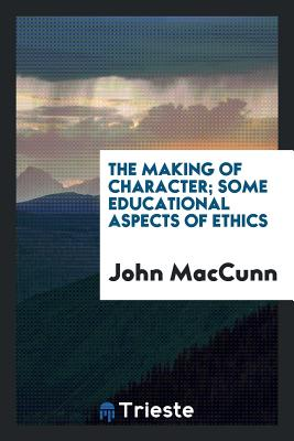 The Making of Character; Some Educational Aspects of Ethics - Maccunn, John