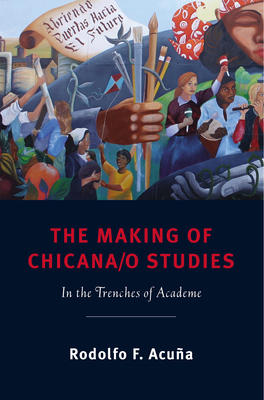 The Making of Chicana/o Studies: In the Trenches of Academe - Acuna, Rodolfo F, Professor