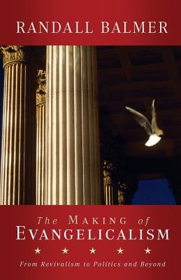 The Making of Evangelicalism: From Revivalism to Politics and Beyond - Balmer, Randall Herbert, PH.D.