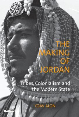 The Making of Jordan: Tribes, Colonialism and the Modern State - Alon, Yoav