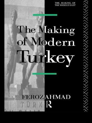 The Making of Modern Turkey - Ahmad, Feroz, Professor, and Feroz, Ahmad