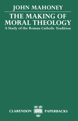 The Making of Moral Theology: A Study of the Roman Catholic Tradition - Mahoney, John