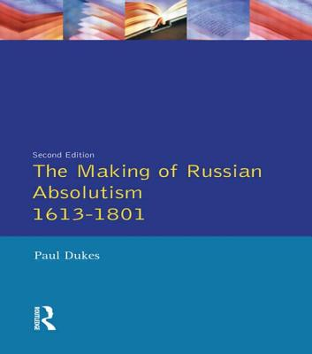 The Making of Russian Absolutism 1613-1801 - Dukes, Paul, and Dukes, P