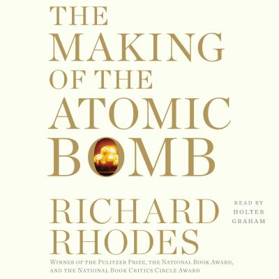 The Making of the Atomic Bomb: 25th Anniversary Edition - Rhodes, Richard, Professor, and Graham, Holter (Read by)