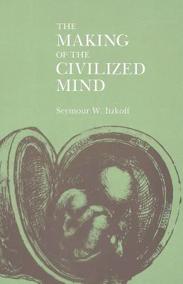 The Making of the Civilized Mind - Itzkoff, Seymour W