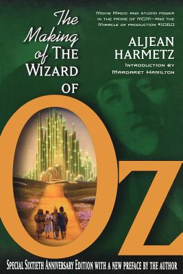 The Making of the Wizard of Oz: Movie Magic and Studio Power in the Prime of MGM - Harmetz, Aljean, and Hamilton, Margaret (Introduction by)