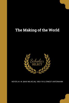The Making of the World - Meyer, M W (Max Wilhelm) 1853-1910 (Creator), and Untermann, Ernest