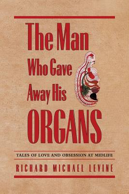 The Man Who Gave Away His Organs: Tales of Love and Obsession at Midlife - Levine, Richard Michael