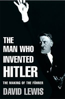 The Man Who Invented Hitler: The Making of the Fuhrer - Lewis, David