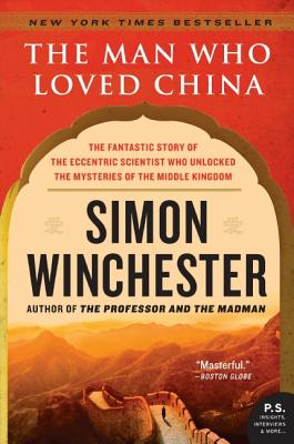 The Man Who Loved China: The Fantastic Story of the Eccentric Scientist Who Unlocked the Mysteries of the Middle Kingdom - Winchester, Simon