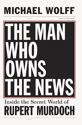 The Man Who Owns the News: Inside the Secret World of Rupert Murdoch - Wolff, Michael