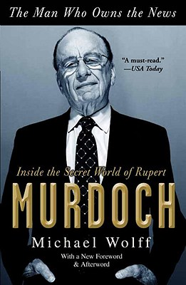 The Man Who Owns the News: Inside the Secret World of Rupert Murdoch - Wolff, Michael