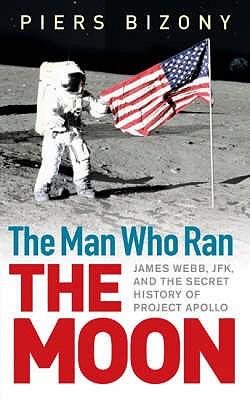 The Man Who Ran the Moon: James Webb, JFK and the Secret History of Project Apollo - Bizony, Piers