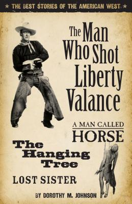 The Man Who Shot Liberty Valance: And a Man Called Horse, the Hanging Tree, and Lost Sister - Johnson, Dorothy M