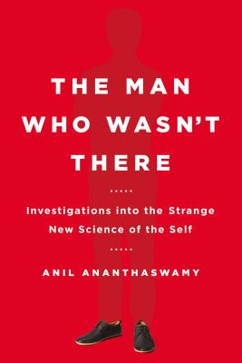 The Man Who Wasn't There: Investigations Into the Strange New Science of the Self - Ananthaswamy, Anil
