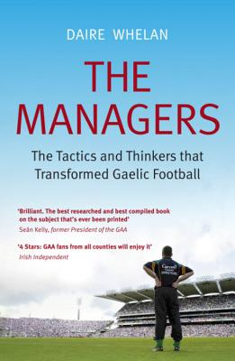 The Managers: The Tactics and Thinkers That Transformed Gaelic Football - Whelan, Daire