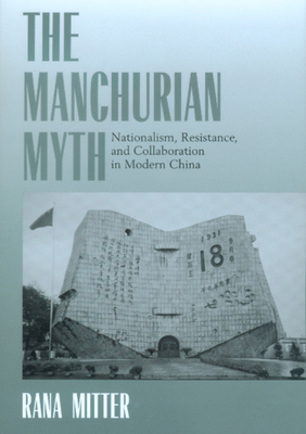 The Manchurian Myth: Nationalism, Resistance, and Collaboration in Modern China - Mitter, Rana