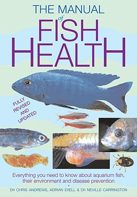 The Manual of Fish Health: Everything You Need to Know about Aquarium Fish, Their Environment and Disease Prevention - Andrews, Chris, and Exell, Adrian, BSC, and Carrington, Neville, Dr.