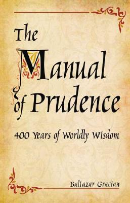 The Manual of Prudence: 400 Years of Worldly Wisdom - Gracian y Morales, Baltasar