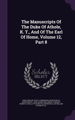 The Manuscripts of the Duke of Athole, K. T., and of the Earl of Home, Volume 12, Part 8 - Great Britain Royal Commission on Histo (Creator), and John James Hugh Henry Stewart-Murray at (Creator), and Charles...