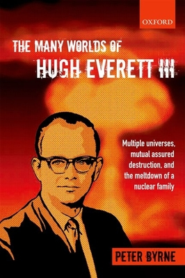 The Many Worlds of Hugh Everett III: Multiple Universes, Mutual Assured Destruction, and the Meltdown of a Nuclear Family - Byrne, Peter
