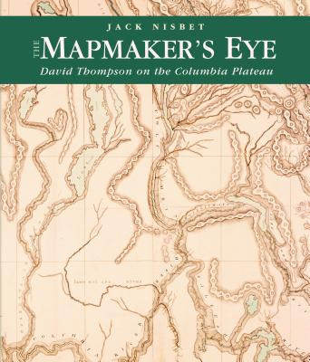 The Mapmaker's Eye: David Thompson on the Columbia Plateau - Nisbet, Jack
