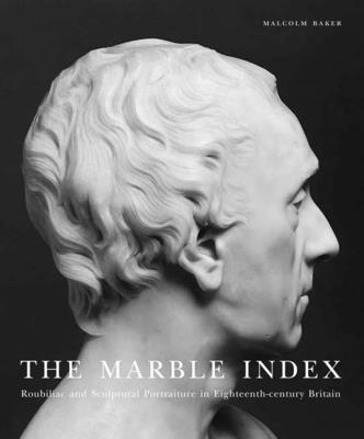 The Marble Index: Roubiliac and Sculptural Portraiture in Eighteenth-Century Britain - Baker, Malcolm, Mr.