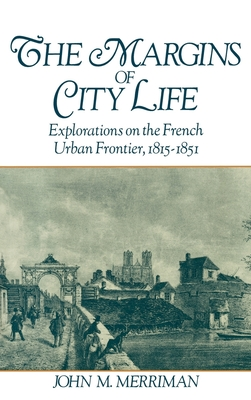 The Margins of City Life: Explorations on the French Urban Frontier, 1815-1851 - Merriman, John M