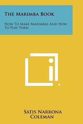 The Marimba Book: How to Make Marimbas and How to Play Them - Coleman, Satis Narrona