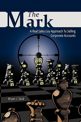 The Mark: A Real Sales Guy Approach to Selling Corporate Accounts - Seck, Bryan J
