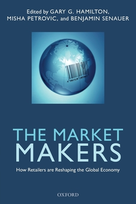 The Market Makers: How Retailers are Reshaping the Global Economy - Hamilton, Gary G., and Senauer, Benjamin, and Petrovic, Misha