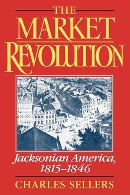 The Market Revolution: Jacksonian America, 1815-1846 - Sellers, Charles