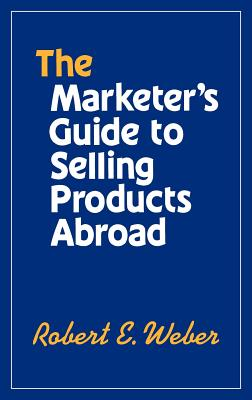 The Marketer's Guide to Selling Products Abroad - Weber, Robert