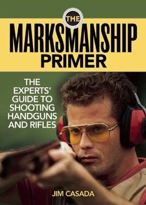 The Marksmanship Primer: The Experts' Guide to Shooting Handguns and Rifles - Casada, Jim
