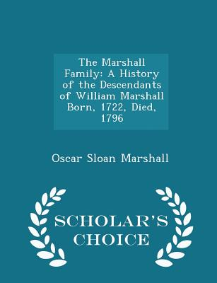 The Marshall Family: A History of the Descendants of William Marshall Born, 1722, Died, 1796 - Scholar's Choice Edition - Marshall, Oscar Sloan