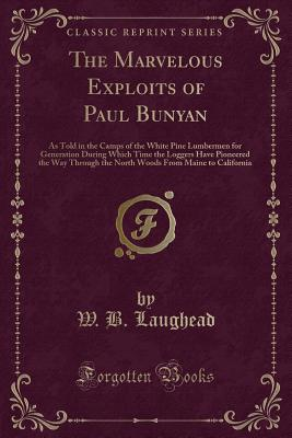 The Marvelous Exploits of Paul Bunyan: As Told in the Camps of the White Pine Lumbermen for Generation During Which Time the Loggers Have Pioneered the Way Through the North Woods from Maine to California (Classic Reprint) - Laughead, W B