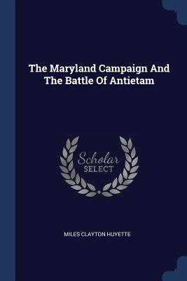 The Maryland Campaign and the Battle of Antietam - Huyette, Miles Clayton