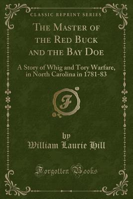 The Master of the Red Buck and the Bay Doe: A Story of Whig and Tory Warfare, in North Carolina in 1781-83 (Classic Reprint) - Hill, William Laurie