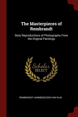 The Masterpieces of Rembrandt: Sixty Reproductions of Photographs from the Original Paintings - Van Rijn, Rembrandt Harmenszoon