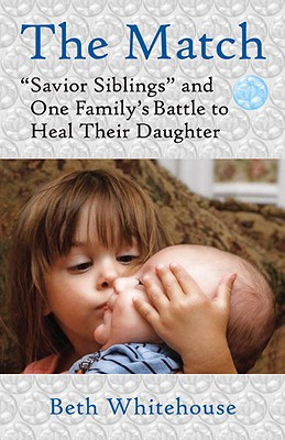"""The Match: """"Savior Siblings"""" and One Family's Battle to Heal Their Daughter - Whitehouse, Beth"""