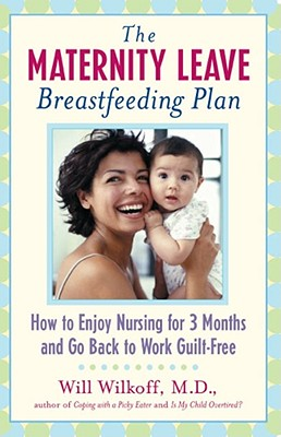 The Maternity Leave Breastfeeding Plan: How to Enjoy Nursing for Three Months and Go Back to Work Guilt-Free - Wilkoff, William G, M.D.