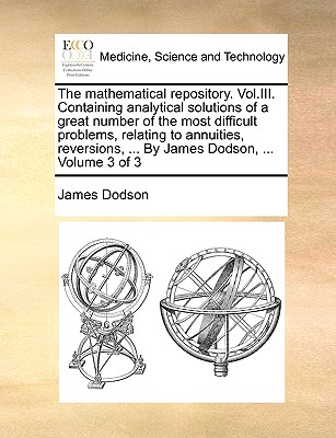 The Mathematical Repository. Vol.III. Containing Analytical Solutions of a Great Number of the Most Difficult Problems, Relating to Annuities, Reversions, ... by James Dodson, ... Volume 3 of 3 - Dodson, James